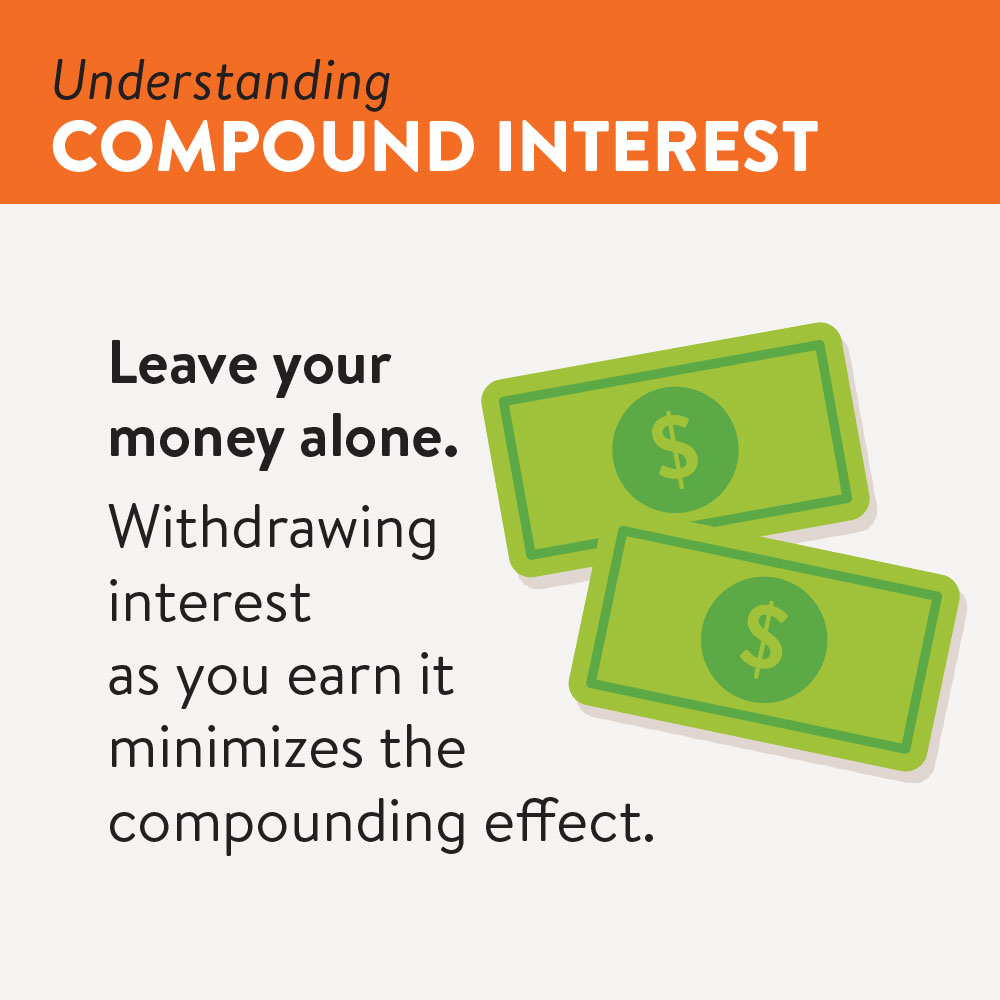 Leave your money alone. Withdrawing interst as you earn it minimizes the compounding effect.
